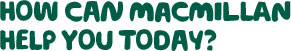 How can Macmillan help you today?